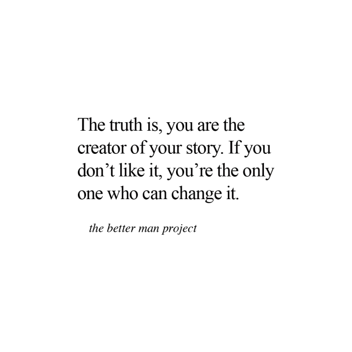 The truth is, you are the creator of your story. If you don't like it, you're the only one who can change it. Evan Sanders The Better Man Project Quote