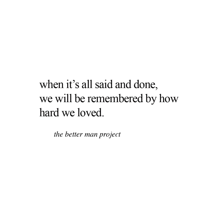 when it's all said and done, we will be remembered by how hard we loved. evan sanders, the better man project quote