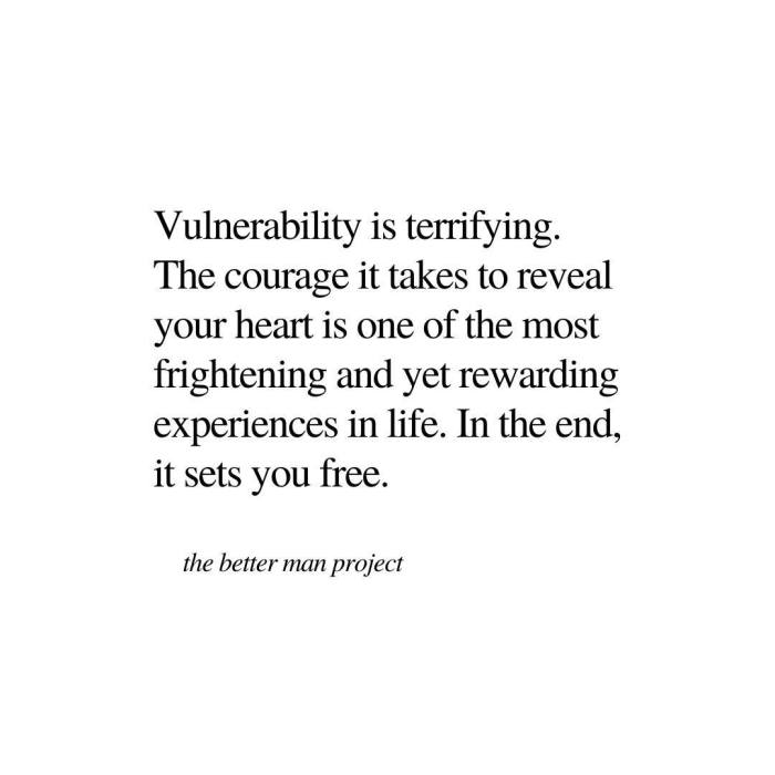 vulnerability is terrifying. the courage it takes to reveal your heart is one of the most frightening and yet rewarding experiences in life. In the end, it will set you free. evan sanders the better man project quote.